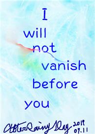 I will not vanish before you